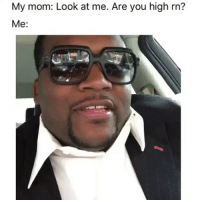 Af, Weed, and Marijuana: My mom: Look at me. Are you high m?  Me: Accurate af 😂