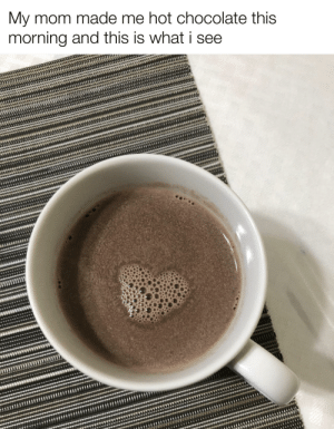 My mom took the picture but i pointed it out: My mom made me hot chocolate this  morning and this is what i see My mom took the picture but i pointed it out
