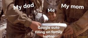 Dad, Family, and Google: My mom  My dad  Ме  Google auto  filling on family  laptop  prequelmemes.com Ouch time