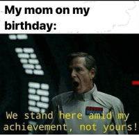 meirl: My mom on my  birthday:  We stand here amid my  achievement, not yours! meirl