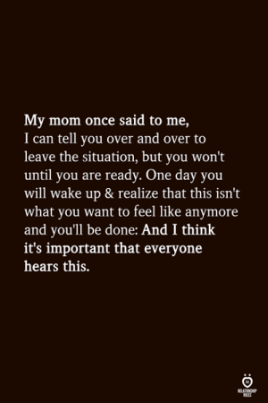 Being Done: My mom once said to me,  I can tell you over and over to  leave the situation, but you won't  until you are ready. One day you  will wake up & realize that this isn't  what you want to feel like anymore  and youll be done: And I think  it's important that everyone  hears this.  ELATIONGHP  OLES