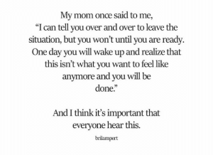 """Mom, Once, and Can: My mom once said to me,  """"I can tell you over and over to leave the  situation, but you won't until you are ready  One day you will wake up and realize that  this isn't what you want to feel like  anvmore  and you will be  done.""""  And I think it's important that  everyone hear this  brilampert"""