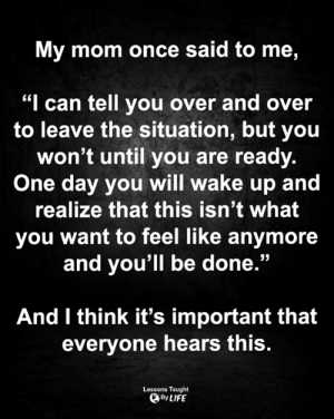 "Life, Memes, and Mom: My mom once said to me,  ""I can tell you over and over  to leave the situation, but you  won't until you are ready.  One day you will wake up and  realize that this isn't what  you want to feel like anymore  and you'll be done.""  And I think it's important that  everyone hears this.  Lessons Taught  By LIFE <3"