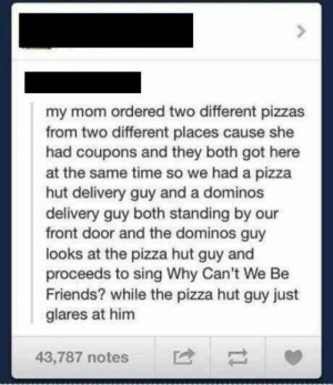 Got Here: my mom ordered two different pizzas  from two different places cause she  had coupons and they both got here  at the same time so we had a pizza  hut delivery guy and a dominos  delivery guy both standing by our  front door and the dominos guy  looks at the pizza hut guy and  proceeds to sing Why Can't We Be  Friends? while the pizza hut guy just  glares at him  43,787 notes