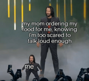 An original: my mom ordering my  food for me, knowing  I'm too scared to  talk loud enough  me An original