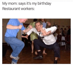 We all love it: My mom: says it's my birthday  Restaurant workers: We all love it