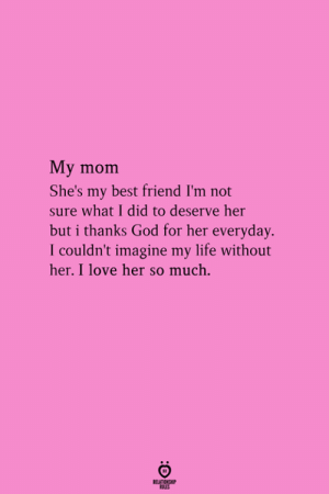 Best Friend, God, and Life: My mom  She's my best friend I'm not  sure what I did to deserve her  but i thanks God for her everyday.  I couldn't imagine my life without  her. I love her so much  RELATIONGHP