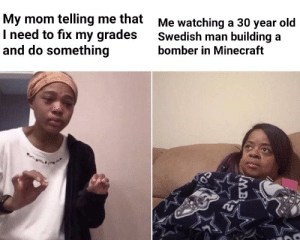 Be Like, Minecraft, and Old: My mom telling me that  I need to fix my grades  and do something  Me watching a 30 year old  Swedish man building a  bomber in Minecraft  MB It do be like that