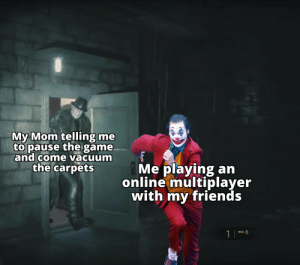 Mr. X Gon give it to ya: My Mom telling me  to pause the game.  and come vacuum  the carpets  Me playing an  online multiplayer  with my friends  1 Mr. X Gon give it to ya