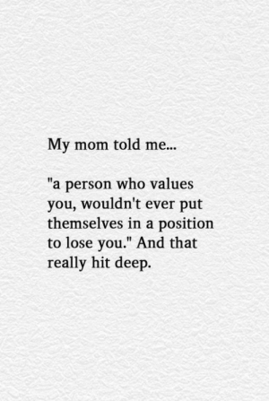 """Mom, Deep, and Who: My mom told me...  a person who valu  you, wouldn't ever put  themselves in a position  to lose you."""" And that  really hit deep.  """"  es"""