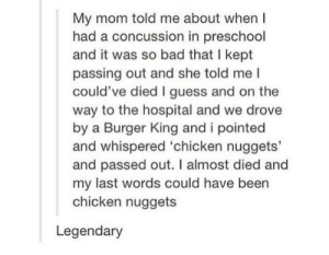 chicken nuggets: My mom told me about when  had a concussion in preschool  and it was so bad that I kept  passing out and she told me I  could've died I guess and on the  way to the hospital and we drove  by a Burger King and i pointed  and whispered 'chicken nuggets'  and passed out. I almost died and  my last words could have been  chicken nuggets  Legendary chicken nuggets