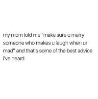 "Advice, Memes, and Best: my mom told me ""make sure u marry  someone who makes u laugh when ur  mad"" and that's some of the best advice  i've heard And make sure he's not the one always making you mad okkkkuurrrrrr 💯😂"