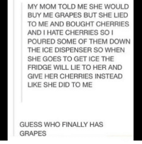 ( ͡° ͜ʖ ͡°) (Credit tagged) clean meme cleanmeme cleanmemes lol laughoutloud funny laughing laughinguntilicry laugh crying hilarious hahaha haha ha 😂 🤣 relatable wow omg used common stolen borrowed joking joker joke maymays maymay: MY MOM TOLD ME SHE WOULD  BUY ME GRAPES BUT SHE LIED  TO ME AND BOUGHT CHERRIES  AND I HATE CHERRIES SO  POURED SOME OF THEM DOWN  THE ICE DISPENSER SO WHEN  SHE GOES TO GET ICE THE  FRIDGE WILL LIE TO HER AND  GIVE HER CHERRIES INSTEAD  LIKE SHE DID TO ME  GUESS WHO FINALLY HAS  GRAPES ( ͡° ͜ʖ ͡°) (Credit tagged) clean meme cleanmeme cleanmemes lol laughoutloud funny laughing laughinguntilicry laugh crying hilarious hahaha haha ha 😂 🤣 relatable wow omg used common stolen borrowed joking joker joke maymays maymay