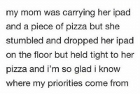 Priorities https://t.co/f4NHZyG3RG: my mom was carrying her ipad  and a piece of pizza but she  stumbled and dropped her ipad  on the floor but held tight to her  pizza and i'm so glad i know  where my priorities come from Priorities https://t.co/f4NHZyG3RG