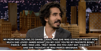"<p><a href=""https://www.youtube.com/watch?v=B7eQWvlKoVQ&amp;t=1s"" target=""_blank"">Dev Patel's mom mistook Daniel Craig for another James Bond!</a></p>: MY MOM WAS TALKING TO DANIEL CRAIG AND SHE WAS GOING ON ABOUT HOW  MUCH SHE LOVED JAMES BOND,OH MY GOD.YOU'RE MY FAVORITE BOND  PIERCE."" AND I WAS LIKE, ""WAIT. MOM, DID YOU JUST SAY PIERCE""  AND SHE THOUGHT HE WAS PIERCE BROSNAN <p><a href=""https://www.youtube.com/watch?v=B7eQWvlKoVQ&amp;t=1s"" target=""_blank"">Dev Patel's mom mistook Daniel Craig for another James Bond!</a></p>"