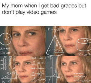Bad, Dumb, and Memes: My mom when I get bad grades but  don't play video games  nr  tan()  30° 45 60  sin xdx=-cos x + C  sin  2  tan  3  sin x  30°  dx 1  arctg I'm just dumb via /r/memes http://bit.ly/2LOe1lA
