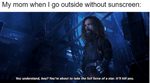 Only if I die: My mom when I go outside without sunscreen:  You understand, boy? You're about to take the full force of a star. It'll kll you. Only if I die