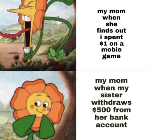 why mom: my mom  when  she  finds out  i spent  $1 on a  mobie  game  my mom  when my  sister  withdraws  $500 from  her bank  асcount why mom