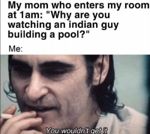 "You know nothing, Jon Snow… by adarshtripathi MORE MEMES: My mom who enters my room  at 1am: ""Why are you  watching an indian guy  building a pool?""  Me:  You wouldn't get it You know nothing, Jon Snow… by adarshtripathi MORE MEMES"