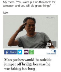 "Memes, Earth, and Suicide: My mom: ""You were put on this earth for  a reason and you will do great things""  Me:  @whitepeoplehumor  I O  PO  Share  comments  Man pushes would-be suicide  jumper offbridge because he  was taking too long Memes to get the comedy flowing through your veins. #FunnyMemes #RandomMemes"