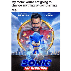 Mom was wrong: My mom: You're not going to  change anything by complaining.  Me:  JIM  CARREY  JAMES  MARSDEN  PEE  70  SONIC  THE HEDGEHOG Mom was wrong