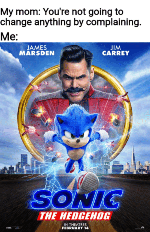 Boy was she wrong.: My mom: You're not going to  change anything by complaining  Ме:  JIM  CARREY  JAMES  MARSDEN  PEE  70  SONIC  THE HEDGEHOG  IN THEATRES  FEBRUARY 14 Boy was she wrong.