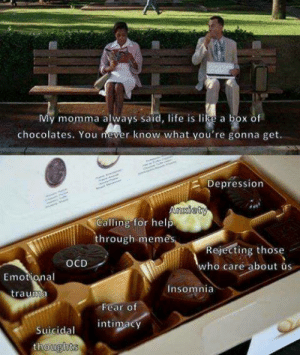box of chocolates: My momma always said, life is like a box of  chocolates. You never know what you're gonna get  Depression  Calling for help  through meme  Rejecting those  ho care about us  OCD  Emotio,nal  Insomnia  Fear of  intimacy  Suicidal  houghts