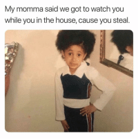 Memes, House, and Watch: My momma said we got to watch you  while you in the house, cause you steal