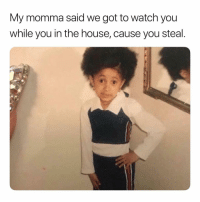House, Watch, and Dank Memes: My momma said we got to watch you  while you in the house, cause you steal Dammit. 😅😅