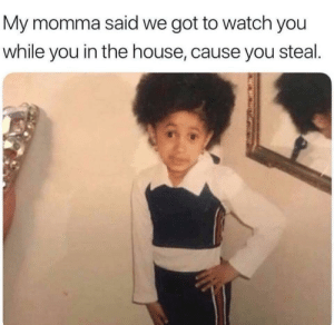 House, Watch, and Got: My momma said we got to watch you  while you in the house, cause you steal. Everytime 😂