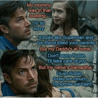 Batman, Internet, and Memes: My mommy  was in that  building  I'm so  sorry  I'm so  It looks like  his friend killed your parent  t looks like Superman and  s.  But my Daddy's at home.  Don't worry Robin,  I'll take care of you。  But my,name's Samantha.  worry Robin,  care of you  Hush Robin,  Hush Robin  today wemourn.  omorrow  we train!  C3 The best thing on the internet 😂😂😂😂😂!! dc dccomics dceu dcu dcrebirth dcnation dcextendeduniverse batman superman manofsteel thedarkknight wonderwoman justiceleague cyborg aquaman martianmanhunter greenlantern theflash greenarrow suicidesquad thejoker harleyquinn comics injusticegodsamongus