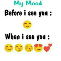 Tag someone.: My Mood  Before i see you:  When i see you: Tag someone.
