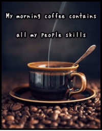 Coffee, People, and Morning: My morning coffee contains  a my PeoPle skills  leme420