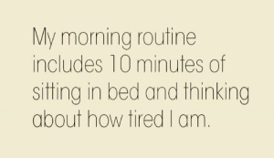 Dank, 🤖, and How: My morning routine  includes 10 minutes of  sitting in bed and thinking  about how tired I am.