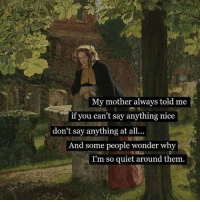 Quiet, Classical Art, and Say Anything...: My mother always told me  if you can't say anything nice  don't say anything at all  And some people wonder why  I'm so quiet around them No words
