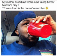 "<p>Food in the house (via /r/BlackPeopleTwitter)</p>: My mother asked me where am I taking her for  Mother's Day?  ""There's food in the house"" remember <p>Food in the house (via /r/BlackPeopleTwitter)</p>"