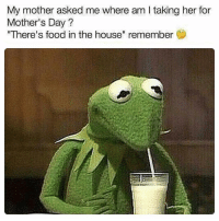 "Food, Memes, and Mother's Day: My mother asked me where am l taking her for  Mother's Day?  There's food in the house"" remember 🐸☕️"