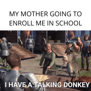 More of the best memes at http://mountainmemes.tumblr.com: MY MOTHER GOING TO  ENROLL ME IN SCHOOL  T HAVE A TALKING DONKEY More of the best memes at http://mountainmemes.tumblr.com