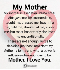 My Mother is...: My Mother  My mother is a woman like no other.  She gave me life, nurtured me,  taught me, dressed me, fought for  me, held me, shouted at me, kissed  me, but most importantly she loved  me unconditionally.  There are not enough words to  describe just how important my  Mother is to me and what a powerful  influence she continues to be.  Mother, I Love You. My Mother is...