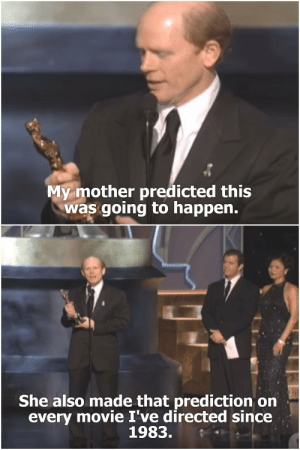Best, Movie, and Mother: My mother predicted this  was going to happen.  She also made that prediction on  every movie I've directed since  1983. When Ron Howard won for Best Directing
