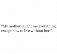 "How To, Http, and Live: ""My mother taught me everything,  except how to live without her."" http://iglovequotes.net/"