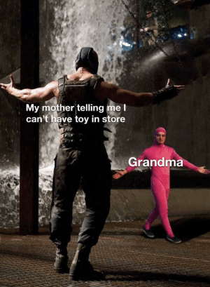 I love you grandma: My mother telling me l  can't have toy in store  Grandma I love you grandma