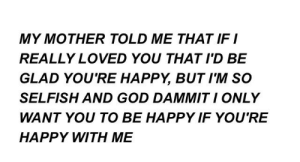 god dammit: MY MOTHER TOLD ME THAT IF I  REALLY LOVED YOU THAT I'D BE  GLAD YOU'RE HAPPY, BUTIM SO  SELFISH AND GOD DAMMIT I ONLY  WANT YOU TO BE HAPPY IF YOU'RE  HAPPY WITH ME