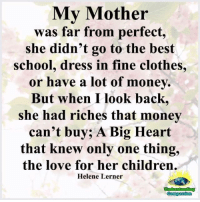 Children, Clothes, and Love: My Mother  was far from perfect,  she didn't go to the best  school, dress in fine clothes,  or have a lot of money.  But when I look back,  she had riches that money  can't buy; A Big Heart  that knew only one thing,  the love for her children.  Helene Lerner  Undesstanding Understanding Compassion <3