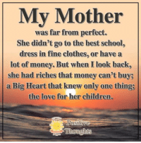 Positive Thoughts <3: My Mother  was far from perfect.  She didn't go to the best school,  dress in fine clothes, or havea  lot of money. But when I look back,  she had riches that money can't buy;  a Big Heart that knew only one thing;  the love for her children.  Thoughts Positive Thoughts <3