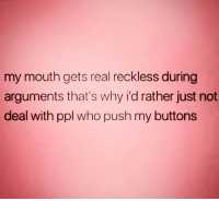 Relationships, Who, and Push: my mouth gets real reckless during  arguments that's why i'd rather just not  deal with ppl who push my buttons