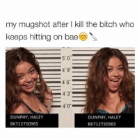 Bae, Bitch, and Memes: my mugshot after l kill the bitch who  keeps hitting on bae  50  49  46  4 3  40  DUNPHY, HALEY  DUNPHY, HALEY  BK 712720965  BK 712720965 😊🔪 rp @ellentvshow ❤️ goodgirlwithbadthoughts 💅🏻