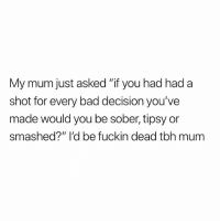 "Bad, Tbh, and Sober: My mum just asked ""if you had had a  shot for every bad decision you've  made would you be sober, tipsy or  smashed?"" I'd be fuckin dead tbh mum @studentproblems is one of my favourite pages rn😂"
