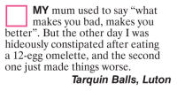 """constipated: MY mum used to say """"what  makes you bad, makes you  better"""". But the other day I was  hideously constipated after eating  a 12-egg omelette, and the second  one just made things worse.  Tarquin Balls, Luton"""