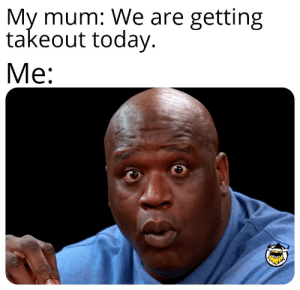 Reddit, Good, and Today: My mum: We are getting  takeout today.  Me: Today is a good day